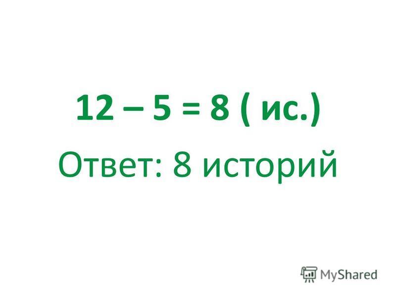 12 – 5 = 8 ( ис.) Ответ: 8 историй