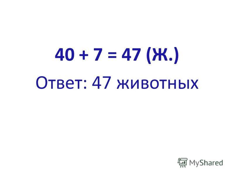 40 + 7 = 47 (Ж.) Ответ: 47 животных