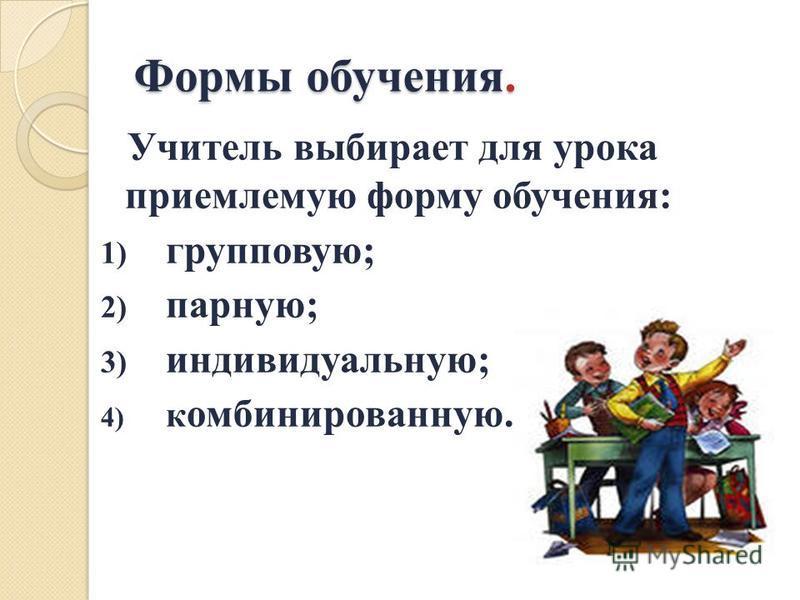 Формы обучения. Учитель выбирает для урока приемлемую форму обучения: 1) групповую; 2) парную; 3) индивидуальную; 4) комбинированную.