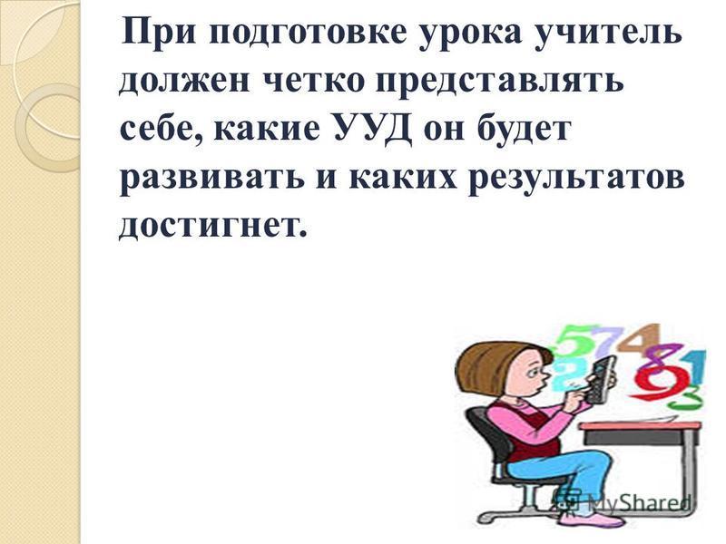 При подготовке урока учитель должен четко представлять себе, какие УУД он будет развивать и каких результатов достигнет.