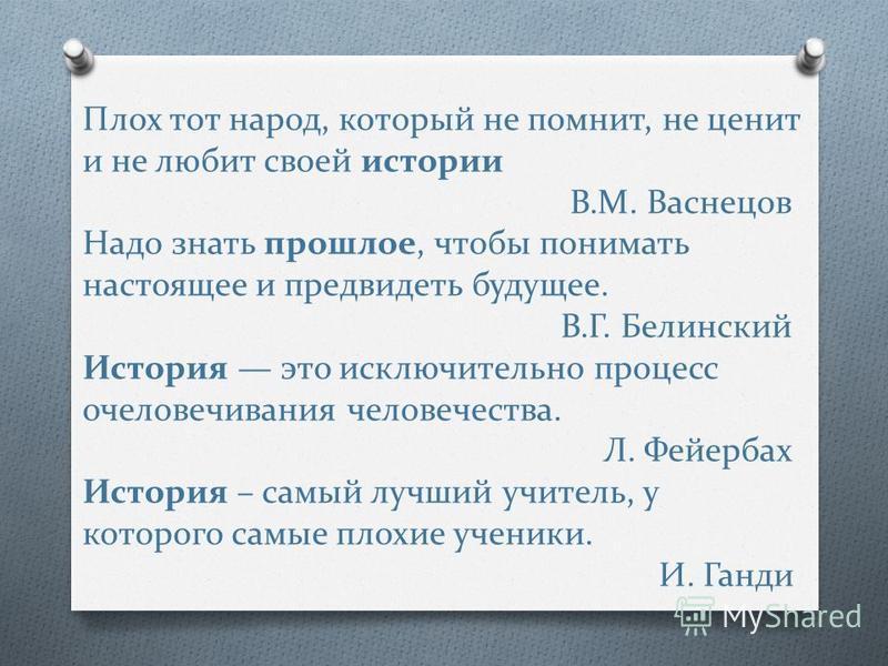 Плох тот народ, который не помнит, не ценит и не любит своей истории В.М. Васнецов Надо знать прошлое, чтобы понимать настоящее и предвидеть будущее. В.Г. Белинский История это исключительно процесс очеловечивания человечества. Л. Фейербах История –