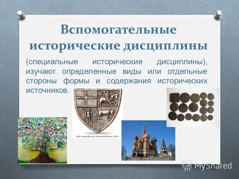 Вспомогательные исторические дисциплины ( специальные исторические дисциплины ), изучают определенные виды или отдельные стороны формы и содержания исторических источников.