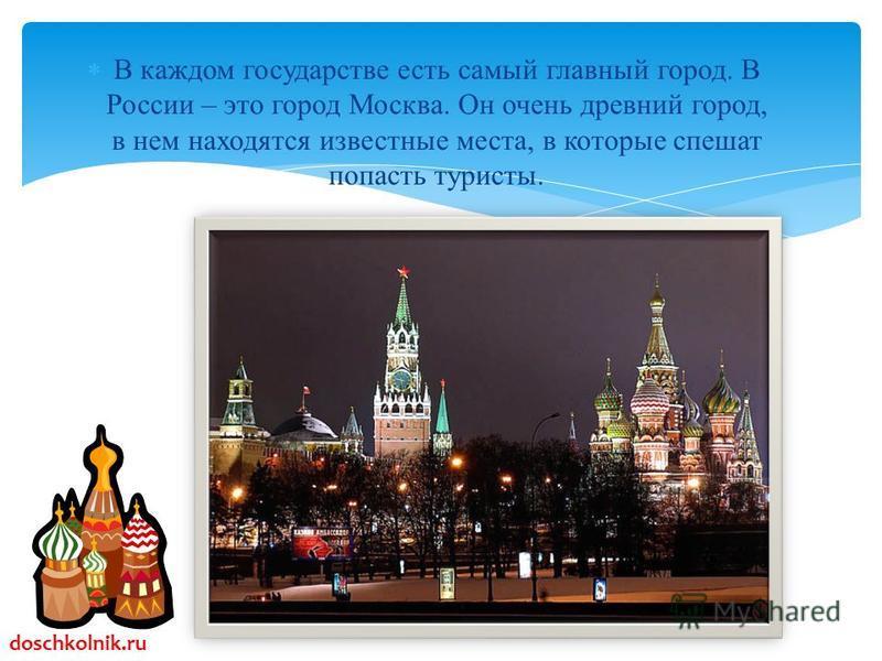В каждом государстве есть самый главный город. В России – это город Москва. Он очень древний город, в нем находятся известные места, в которые спешат попасть туристы. doschkolnik.ru