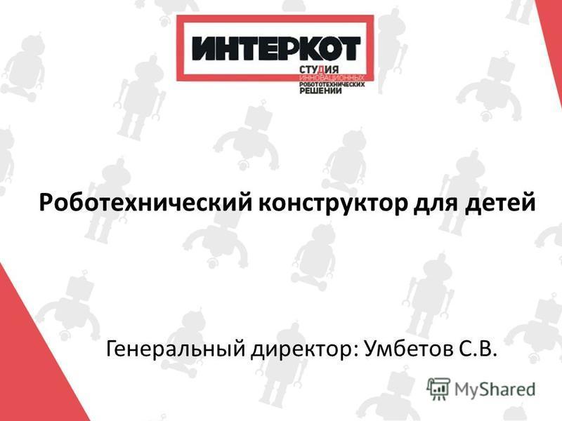 Генеральный директор: Умбетов С.В. Роботехнический конструктор для детей
