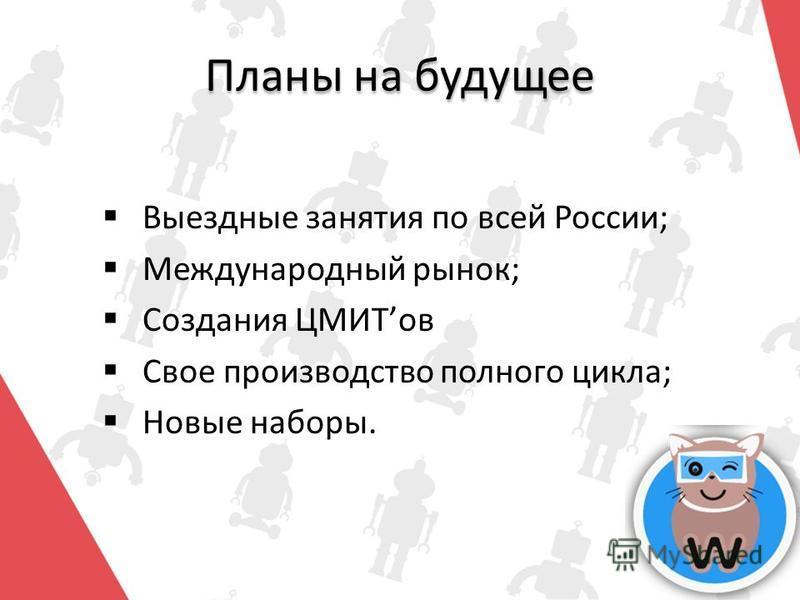 Планы на будущее Выездные занятия по всей России; Международный рынок; Создания ЦМИТов Свое производство полного цикла; Новые наборы.