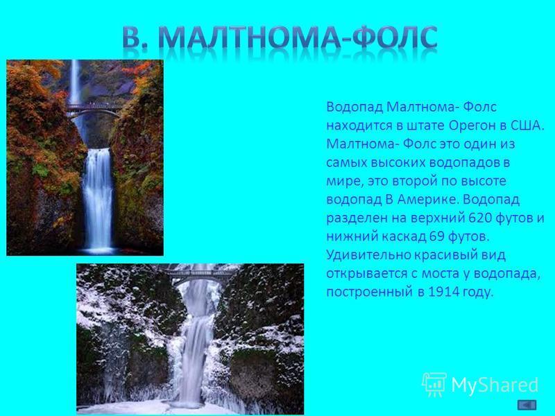 Водопад Малтнома- Фолс находится в штате Орегон в США. Малтнома- Фолс это один из самых высоких водопадов в мире, это второй по высоте водопад В Америке. Водопад разделен на верхний 620 футов и нижний каскад 69 футов. Удивительно красивый вид открыва