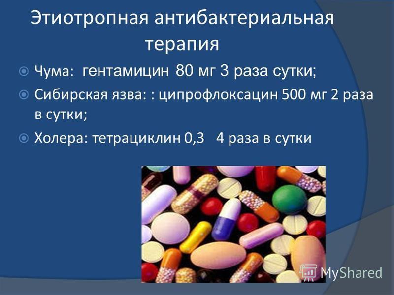 Этиотропная антибактериальная терапия Чума: гентамицин 80 мг 3 раза сутки; Сибирская язва: : ципрофлоксацин 500 мг 2 раза в сутки; Холера: тетрациклин 0,3 4 раза в сутки