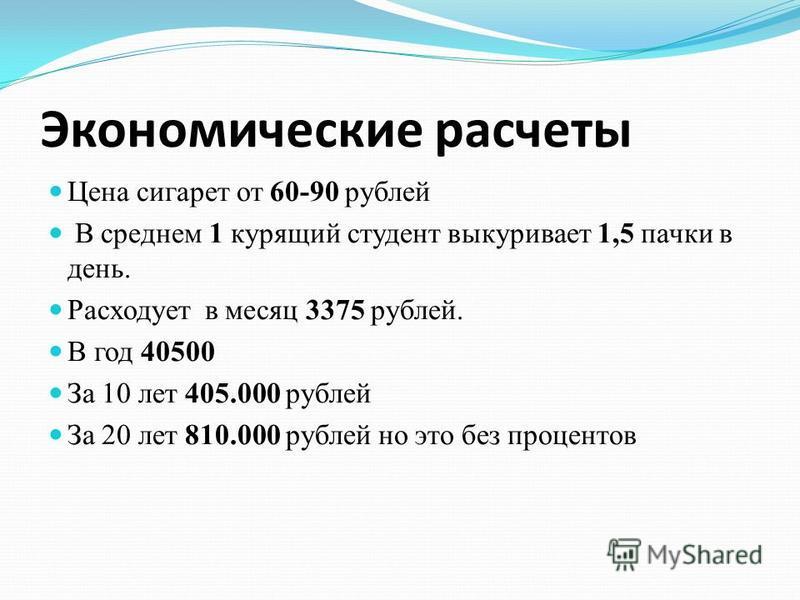 Экономические расчеты Цена сигарет от 60-90 рублей В среднем 1 курящий студент выкуривает 1,5 пачки в день. Расходует в месяц 3375 рублей. В год 40500 За 10 лет 405.000 рублей За 20 лет 810.000 рублей но это без процентов