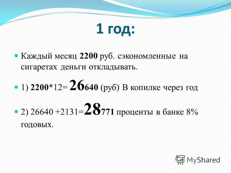 1 год: Каждый месяц 2200 руб. сэкономленные на сигаретах деньги откладывать. 1) 2200*12= 26 640 (руб) В копилке через год 2) 26640 +2131= 28 771 проценты в банке 8% годовых.