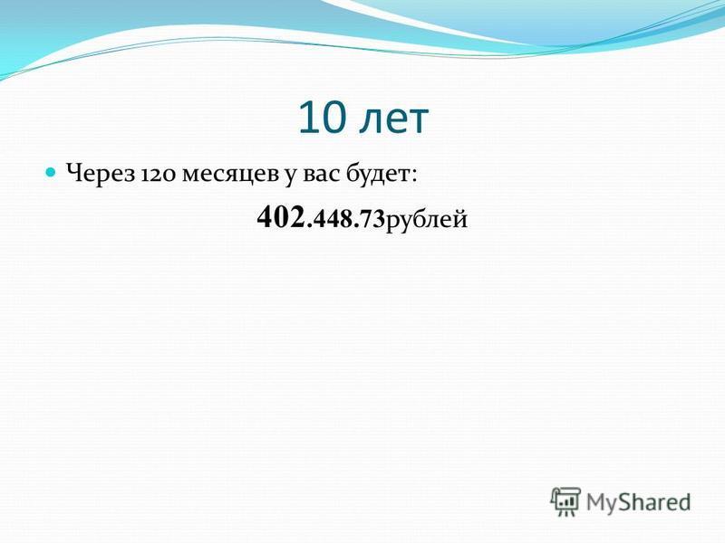 10 лет Через 120 месяцев у вас будет: 402.448.73 рублей