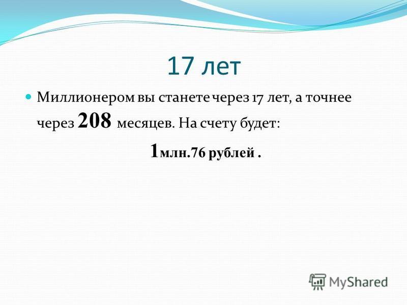 17 лет Миллионером вы станете через 17 лет, а точнее через 208 месяцев. На счету будет: 1 млн.76 рублей.