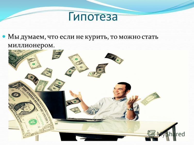 Гипотеза Мы думаем, что если не курить, то можно стать миллионером.