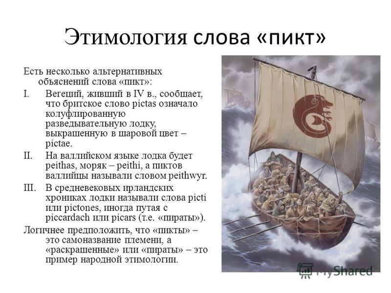 Этимология слова «пикт» Есть несколько альтернативных объяснений слова «пикт»: I.Вегеций, живший в IV в., сообщает, что братское слово pictas означало камуфлированную разведывательную лодку, выкрашенную в шаровой цвет – pictae. II.На валлийском языке
