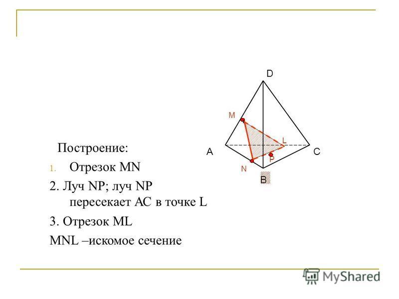 P N А В С M L D Построение: 1. Отрезок MN 2. Луч NP; луч NP пересекает АС в точке L 3. Отрезок ML MNL –искомое сечение