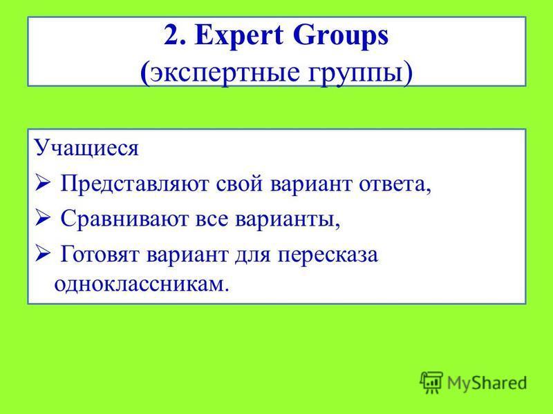 2. Expert Groups (экспертные группы) Учащиеся Представляют свой вариант ответа, Сравнивают все варианты, Готовят вариант для пересказа одноклассникам.