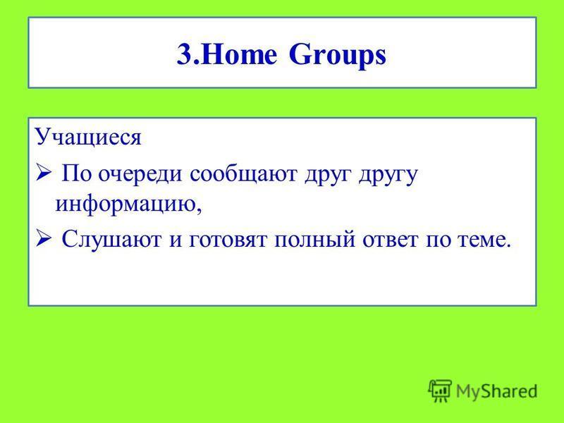 3. Home Groups Учащиеся По очереди сообщают друг другу информацию, Слушают и готовят полный ответ по теме.