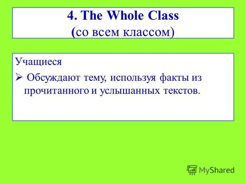 4. The Whole Class (со всем классом) Учащиеся Обсуждают тему, используя факты из прочитанного и услышанных текстов.