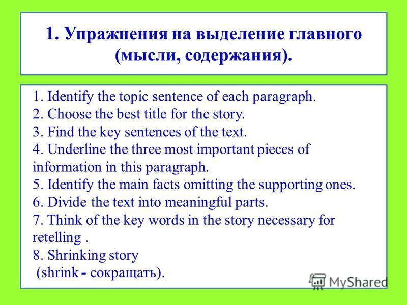 1. Упражнения на выделение главного (мысли, содержания). 1. Identify the topic sentence of each paragraph. 2. Choose the best title for the story. 3. Find the key sentences of the text. 4. Underline the three most important pieces of information in t