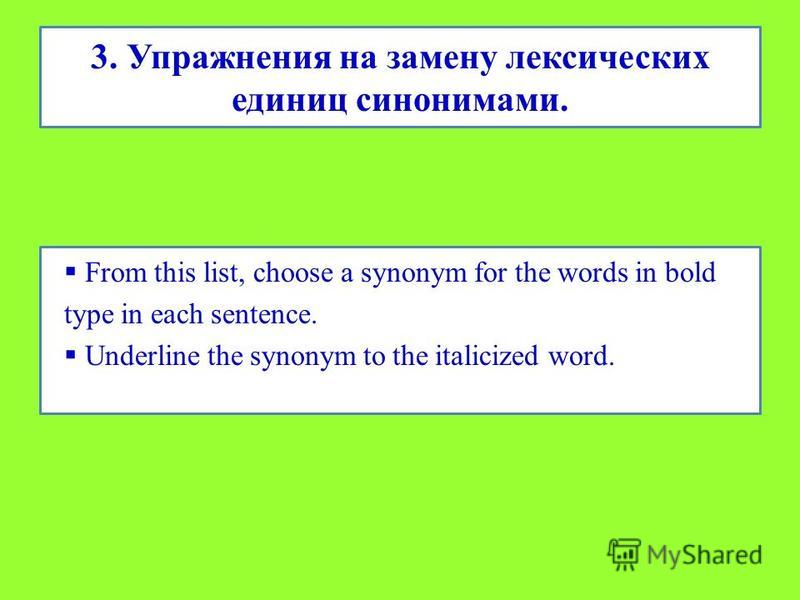 3. Упражнения на замену лексических единиц синонимами. From this list, choose a synonym for the words in bold type in each sentence. Underline the synonym to the italicized word.