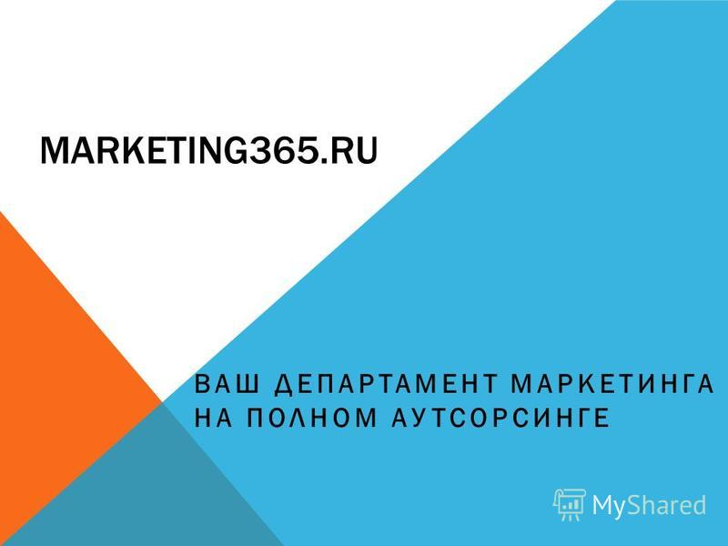 MARKETING365. RU ВАШ ДЕПАРТАМЕНТ МАРКЕТИНГА НА ПОЛНОМ АУТСОРСИНГЕ