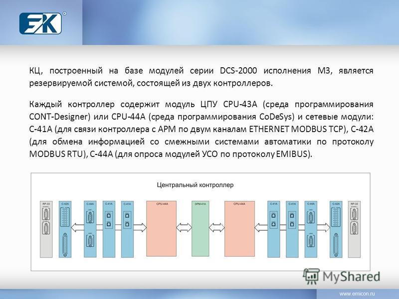 КЦ, построенный на базе модулей серии DCS-2000 исполнения М3, является резервируемой системой, состоящей из двух контроллеров. Каждый контроллер содержит модуль ЦПУ CPU-43A (среда программирования CONT-Designer) или CPU-44A (среда программирования Co