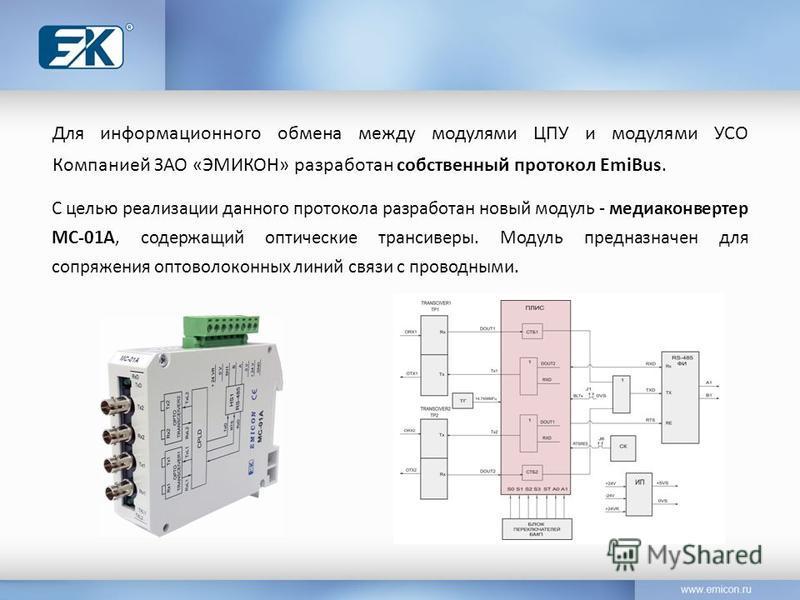 Для информационного обмена между модулями ЦПУ и модулями УСО Компанией ЗАО «ЭМИКОН» разработан собственный протокол EmiBus. С целью реализации данного протокола разработан новый модуль - медиаконвертер МС-01А, содержащий оптические трансиверы. Модуль