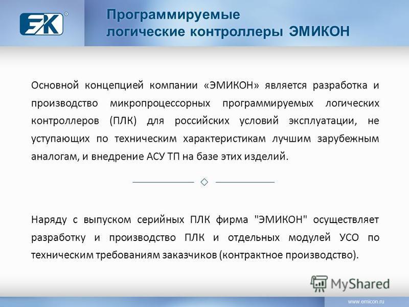 Основной концепцией компании «ЭМИКОН» является разработка и производство микропроцессорных программируемых логических контроллеров (ПЛК) для российских условий эксплуатации, не уступающих по техническим характеристикам лучшим зарубежным аналогам, и в