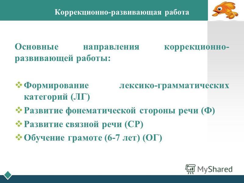 Основные направления коррекционно- развивающей работы: Формирование лексико-грамматических категорий (ЛГ) Развитие фонематической стороны речи (Ф) Развитие связной речи (СР) Обучение грамоте (6-7 лет) (ОГ) Коррекционно-развивающая работа