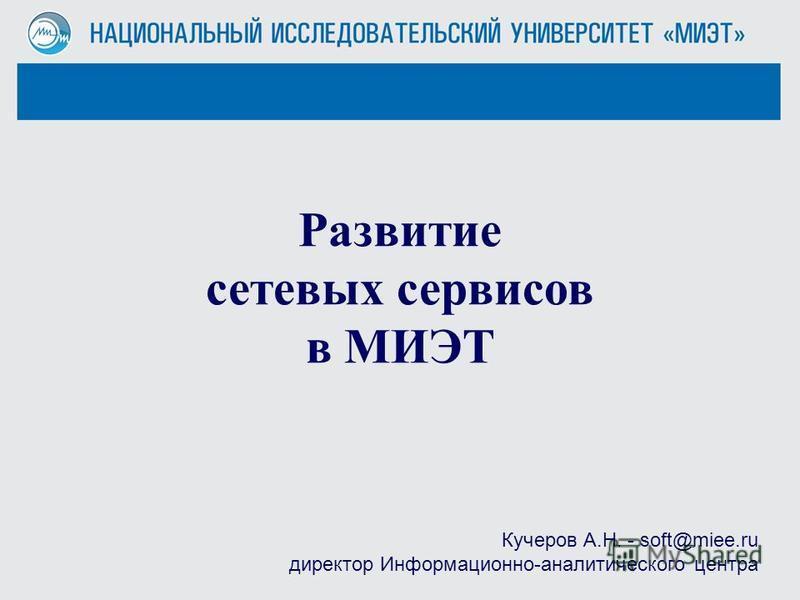 Развитие сетевых сервисов в МИЭТ Кучеров А.Н. - soft@miee.ru директор Информационно-аналитического центра