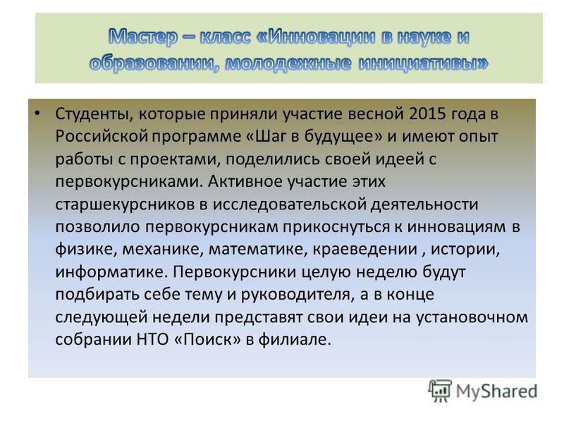 Студенты, которые приняли участие весной 2015 года в Российской программе «Шаг в будущее» и имеют опыт работы с проектами, поделились своей идеей с первокурсниками. Активное участие этих старшекурсников в исследовательской деятельности позволило перв