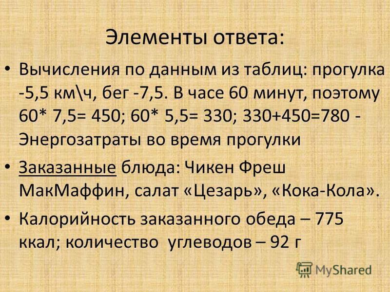 Элементы ответа: Вычисления по данным из таблиц: прогулка -5,5 км\ч, бег -7,5. В часе 60 минут, поэтому 60* 7,5= 450; 60* 5,5= 330; 330+450=780 - Энергозатраты во время прогулки Заказанные блюда: Чикен Фреш Мак Маффин, салат «Цезарь», «Кока-Кола». Ка