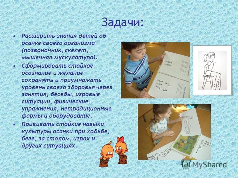 Задачи: Расширить знания детей об осанке своего организма (позвоночник, скелет, мышечная мускулатура). Сформировать стойкое осознание и желание сохранять и приумножать уровень своего здоровья через занятия, беседы, игровые ситуации, физические упражн