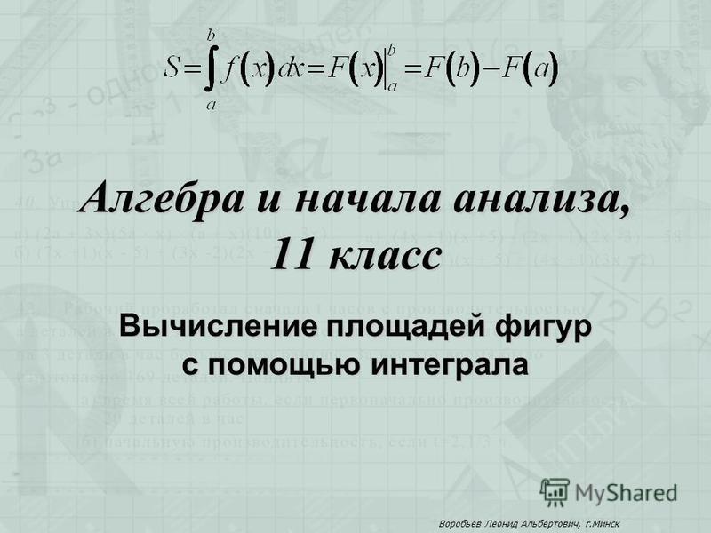 Алгебра и начала анализа, 11 класс Вычисление площадей фигур с помощью интеграла Воробьев Леонид Альбертович, г.Минск