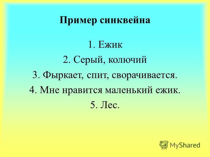 Пример синквейна 1. Ежик 2. Cерый, колючий 3. Фыркает, спит, сворачивается. 4. Мне нравится маленький ежик. 5. Лес.
