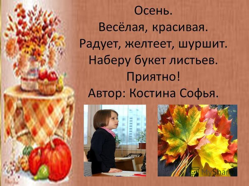 Осень. Весёлая, красивая. Радует, желтеет, шуршит. Наберу букет листьев. Приятно! Автор: Костина Софья.