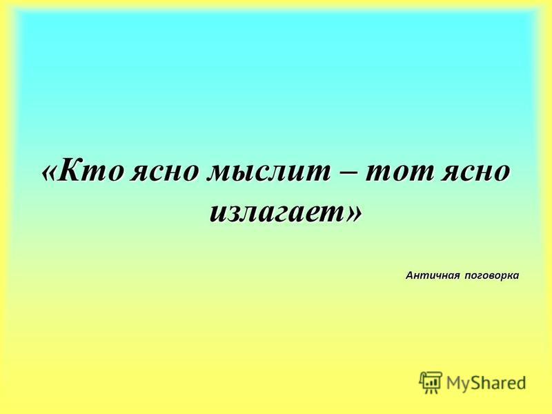 «Кто ясно мыслит – тот ясно излагает» Античная поговорка