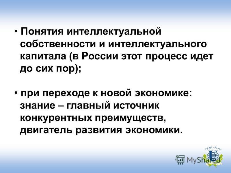 Понятия интеллектуальной собственности и интеллектуального капитала (в России этот процесс идет до сих пор); при переходе к новой экономике: знание – главный источник конкурентных преимуществ, двигатель развития экономики.