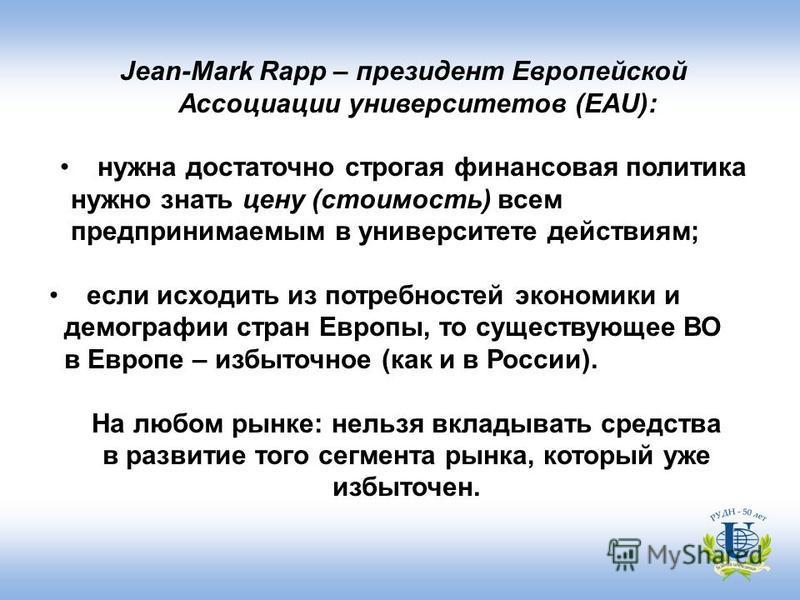 Jean-Mark Rapp – президент Европейской Ассоциации университетов (EAU): нужна достаточно строгая финансовая политика нужно знать цену (стоимость) всем предпринимаемым в университете действиям; если исходить из потребностей экономики и демографии стран
