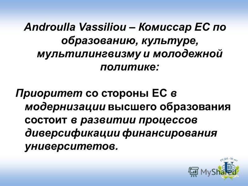 Androulla Vassiliou – Комиссар ЕС по образованию, культуре, мультилингвизму и молодежной политике: Приоритет со стороны ЕС в модернизации высшего образования состоит в развитии процессов диверсификации финансирования университетов.