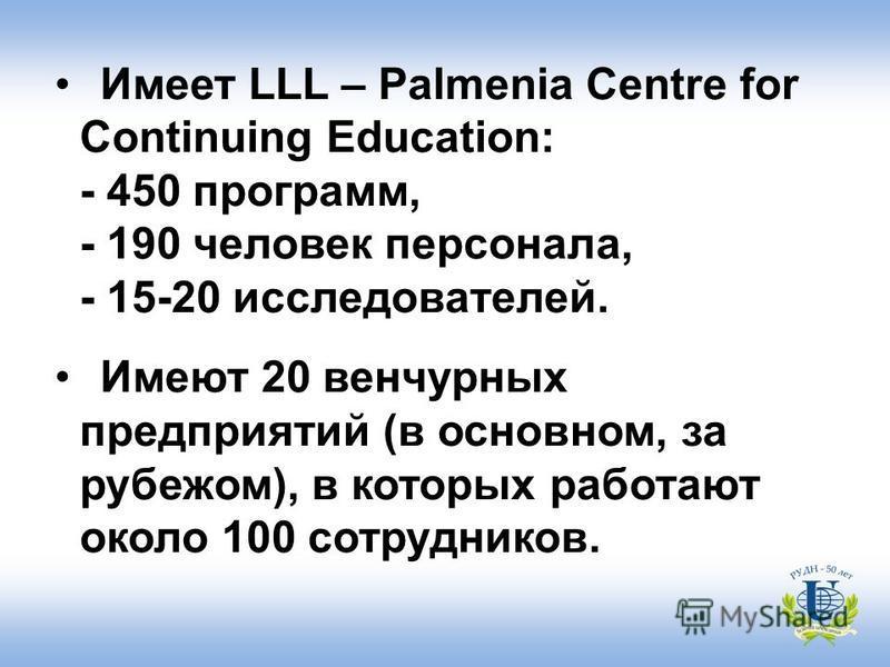 Имеет LLL – Palmenia Centre for Continuing Education: - 450 программ, - 190 человек персонала, - 15-20 исследователей. Имеют 20 венчурных предприятий (в основном, за рубежом), в которых работают около 100 сотрудников.