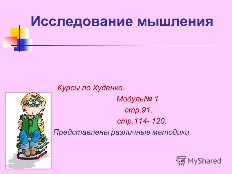Исследование мышления Курсы по Худенко. Модуль 1 стр.91. стр.114- 120. Представлены различные методики.