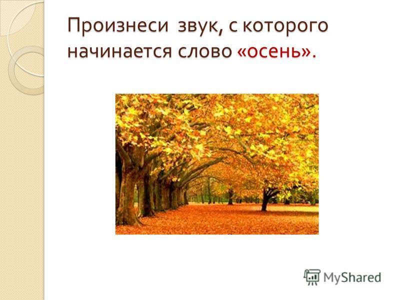 Произнеси звук, с которого начинается слово « осень ».