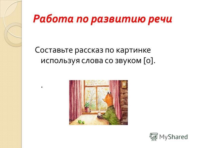 Работа по развитию речи Составьте рассказ по картинке используя слова со звуком [ о ]..