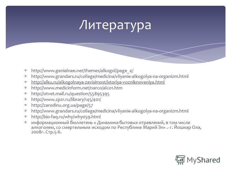 http://www.genialnee.net/themes/alkogol/page_4/ http://www.grandars.ru/college/medicina/vliyanie-alkogolya-na-organizm.html http://alku.ru/alkogolnaya-zavisimost/istoriya-vozniknoveniya.html http://www.medicinform.net/narco/alco1. htm http://otvet.ma