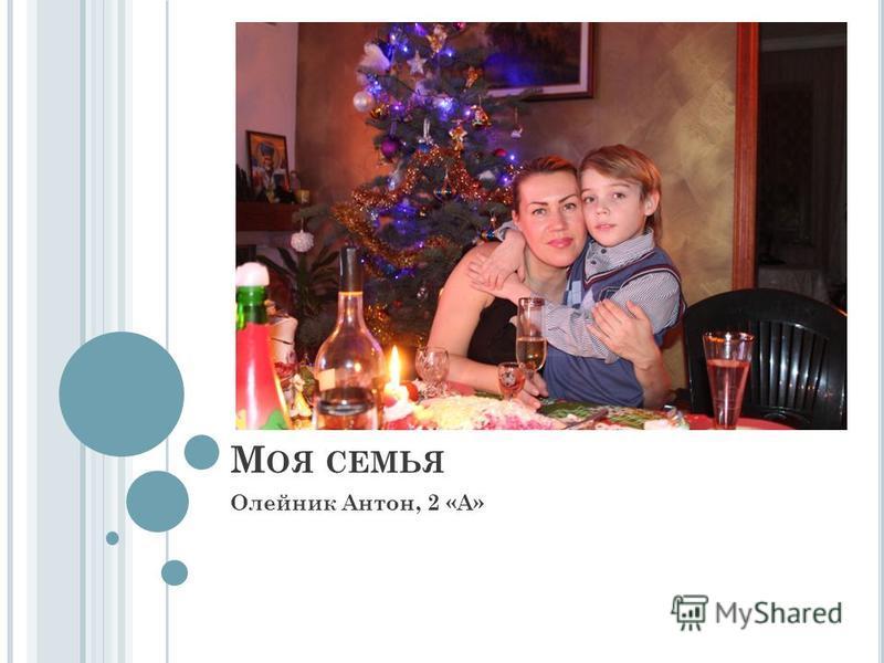 М ОЯ СЕМЬЯ Олейник Антон, 2 «А»