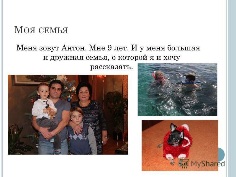 М ОЯ СЕМЬЯ Меня зовут Антон. Мне 9 лет. И у меня большая и дружная семья, о которой я и хочу рассказать.