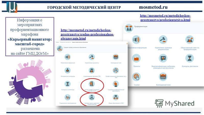 http://mosmetod.ru/metodicheskoe- prostranstvo/proforientatsiya.html Информация о профориентационном марафоне «Карьерный навигатор: масштаб-город» расположена на сайте ГМЦ ДОгМ» Информация о мероприятиях профориентационного марафона «Карьерный навига