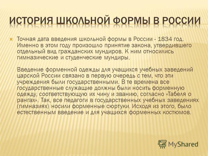 Точная дата введения школьной формы в России - 1834 год. Именно в этом году произошло принятие закона, утвердившего отдельный вид гражданских мундиров. К ним относились гимназические и студенческие мундиры. Введение форменной одежды для учащихся учеб