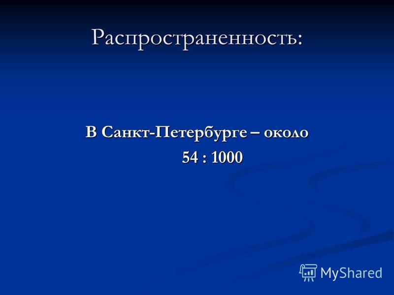 Распространенность: В Санкт-Петербурге – около 54 : 1000 54 : 1000