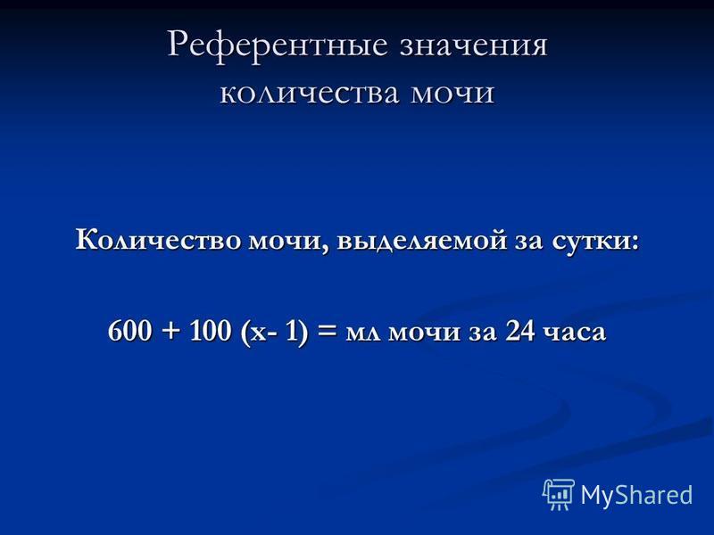 Референтные значения количества мочи Количество мочи, выделяемой за сутки: 600 + 100 (х- 1) = мл мочи за 24 часа
